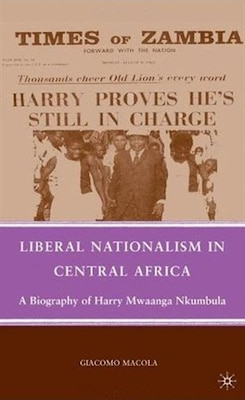 Book Liberal Nationalism In Central Africa: A Biography Of Harry Mwaanga Nkumbula by Giacomo Macola