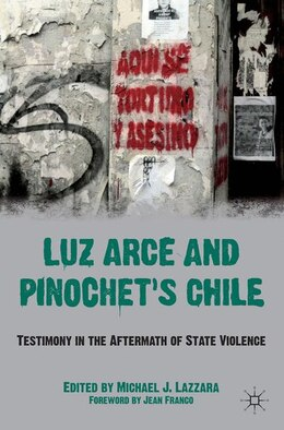 Book Luz Arce And Pinochet's Chile: Testimony in the Aftermath of State Violence by Michael J Lazzara