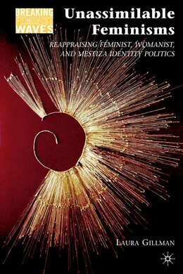 Book Unassimilable Feminisms: Reappraising Feminist, Womanist, and Mestiza Identity Politics by Laura Gillman