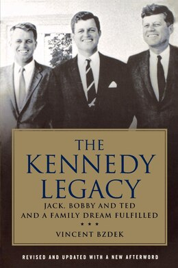 Book The Kennedy Legacy: Jack, Bobby and Ted and a Family Dream Fulfilled by Vincent Bzdek