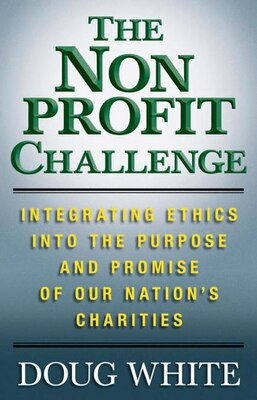 Book The Nonprofit Challenge: Integrating Ethics into the Purpose and Promise of Our Nation's Charities by D. White