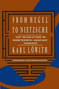 Book From Hegel to Nietzsche: The Revolution in Nineteenth-Century Thought by Karl Löwith