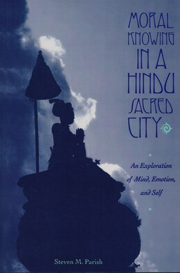 Book Moral Knowing in a Hindu Sacred City: An Exploration of Mind, Emotion, and Self by Steven Parish
