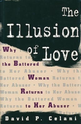 Book The Illusion of Love: Why the Battered Woman Returns to Her Abuser by David P. Celani