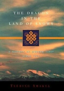 Book The Dragon in the Land of Snows: A History of Modern Tibet Since 1947 by Tsering Shakya