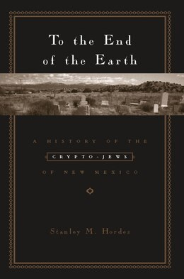 Book To The End Of The Earth: A History Of The Crypto-jews Of New Mexico by Stanley Hordes