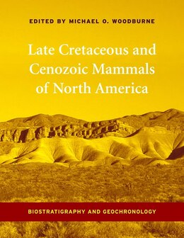 Book Late Cretaceous and Cenozoic Mammals of North America: Biostratigraphy and Geochronology by Michael O. Woodburne