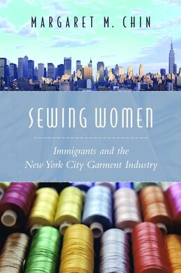 Book Sewing Women: Immigrants and the New York City Garment Industry by Margaret Chin