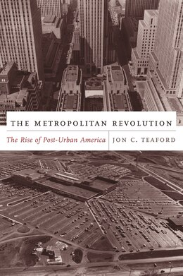 Book The Metropolitan Revolution: The Rise of Post-Urban America by Jon C. Teaford