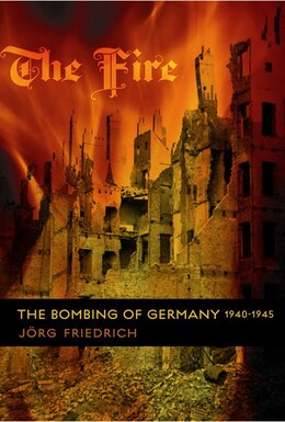 Book The Fire: The Bombing Of Germany, 1940-1945 by Jorg Friedrich