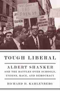 Tough Liberal: Albert Shanker and the Battles Over Schools, Unions, Race, and Democracy by Richard Kahlenberg