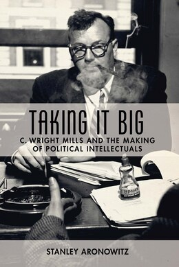 Book Taking It Big: C. Wright Mills and the Making of Political Intellectuals by Stanley Aronowitz