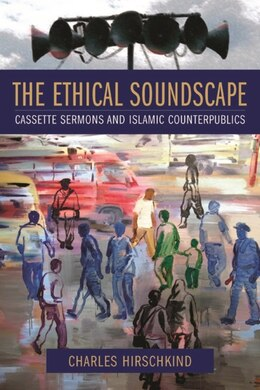 Book The Ethical Soundscape: Cassette Sermons and Islamic Counterpublics by Charles Hirschkind