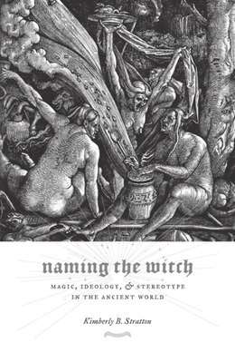 Book Naming the Witch: Magic, Ideology, and Stereotype in the Ancient World by Kimberly B. Stratton