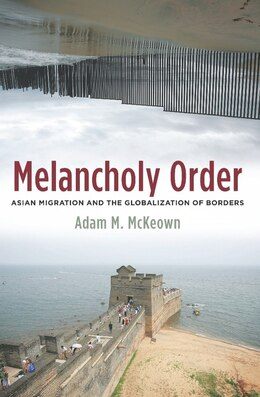 Book Melancholy Order: Asian Migration and the Globalization of Borders by Adam M. McKeown
