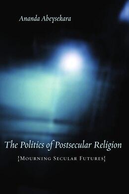 Book The Politics Of Postsecular Religion: Mourning Secular Futures by Ananda Abeysekara