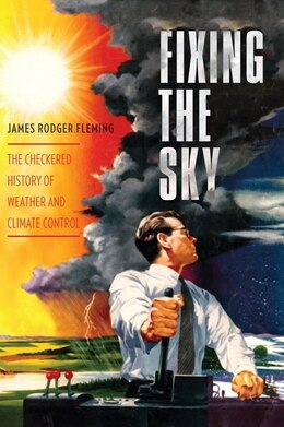 Book Fixing the Sky: The Checkered History of Weather and Climate Control by James Rodger Fleming