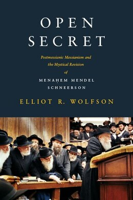 Book Open Secret: Postmessianic Messianism and the Mystical Revision of Menahem Mendel Schneerson by Elliot R. Wolfson
