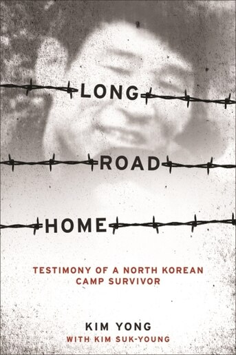 Long Road Home: Testimony of a North Korean Camp Survivor by Yong Kim