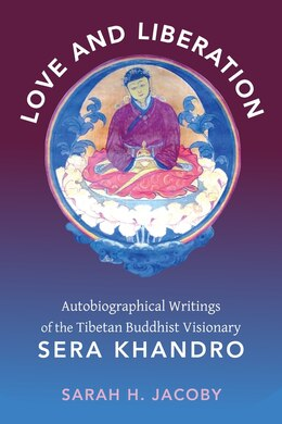 Book Love and Liberation: Autobiographical Writings of the Tibetan Buddhist Visionary Sera Khandro by Sarah H. Jacoby