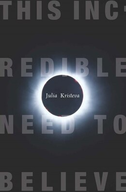 Book This Incredible Need to Believe by Julia Kristeva