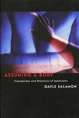 Book Assuming a Body: Transgender and Rhetorics of Materiality by Gayle Salamon