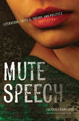 Book Mute Speech: Literature, Critical Theory, and Politics by Jacques Rancière