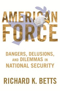 American American Force: Dangers, Delusions, and Dilemmas in National Security