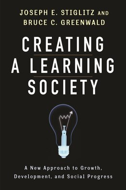 Book Creating a Learning Society: A New Approach to Growth, Development, and Social Progress by Joseph E. Stiglitz