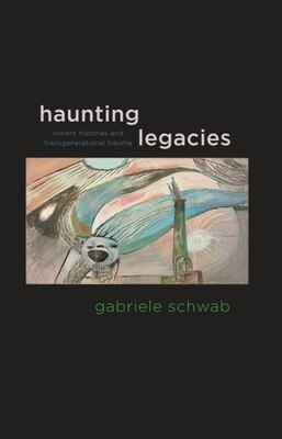 Book Haunting Legacies: Violent Histories and Transgenerational Trauma by Gabriele Schwab