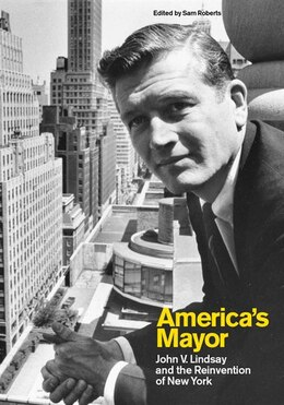 Book America's Mayor: John V. Lindsay and the Reinvention of New York by Sam Roberts