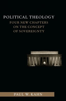 Book Political Theology: Four New Chapters on the Concept of Sovereignty by Paul W. Kahn