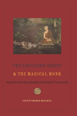 Book The Lovelorn Ghost and the Magical Monk: Practicing Buddhism in Modern Thailand by Justin McDaniel