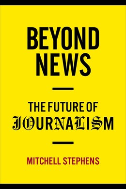 Book Beyond News: The Future of Journalism by Mitchell Stephens