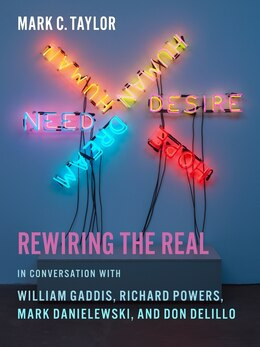 Book Rewiring the Real: In Conversation with William Gaddis, Richard Powers, Mark Danielewski, and Don… by Mark C. Taylor