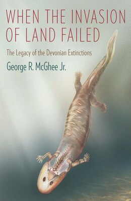 Book When the Invasion of Land Failed: The Legacy of the Devonian Extinctions by George McGhee  Jr.