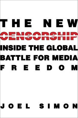 Book The New Censorship: Inside the Global Battle for Media Freedom by Joel Simon