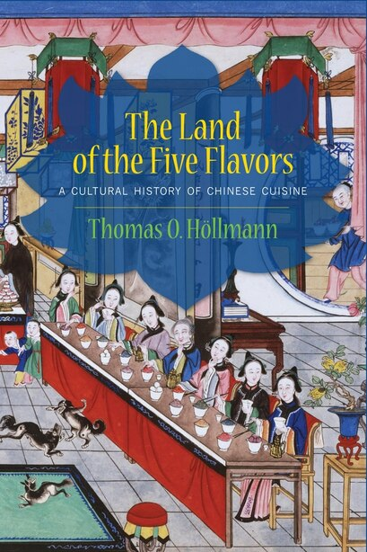 The Land of the Five Flavors: A Cultural History of Chinese Cuisine by Thomas O. Höllmann
