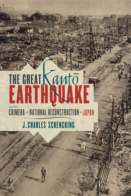 Book The Great Kanto Earthquake and the Chimera of National Reconstruction in Japan by J. Charles Schencking