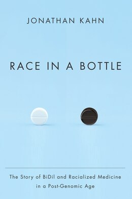 Book Race in a Bottle: The Story of BiDil and Racialized Medicine in a Post-Genomic Age by Jonathan Kahn