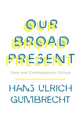 Book Our Broad Present: Time and Contemporary Culture by Hans Ulrich Gumbrecht