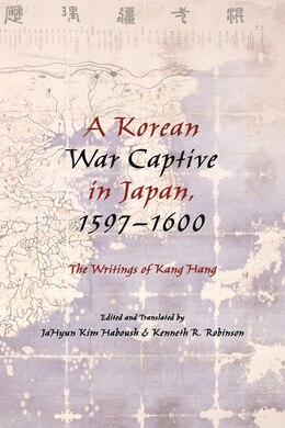 Book A Korean War Captive in Japan, 1597-1600: The Writings of Kang Hang by JaHyun Kim Haboush