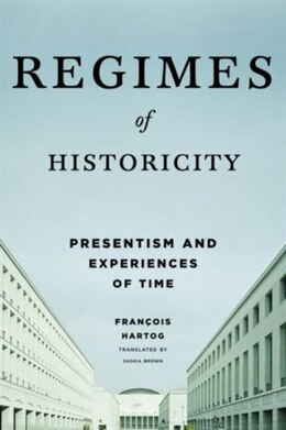 Book Regimes of Historicity: Presentism and Experiences of Time by François Hartog