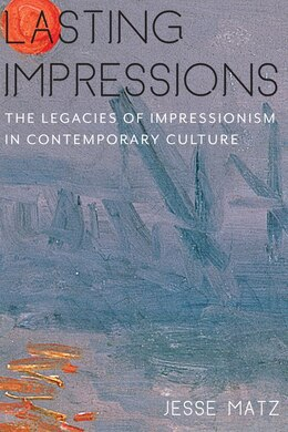 Book Lasting Impressions: The Legacies of Impressionism in Contemporary Culture by Jesse Matz