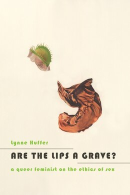 Book Are the Lips a Grave?: A Queer Feminist on the Ethics of Sex by Lynne Huffer