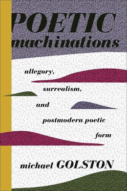 Book Poetic Machinations: Allegory, Surrealism, and Postmodern Poetic Form by Michael Golston