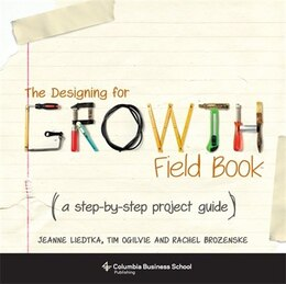Book The Designing for Growth Field Book: A Step-by-Step Project Guide by Jeanne Liedtka