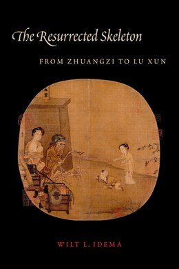 Book The Resurrected Skeleton: From Zhuangzi to Lu Xun by Wilt L. Idema
