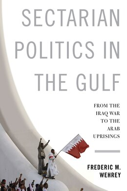 Book Sectarian Politics in the Gulf: From the Iraq War to the Arab Uprisings by Frederic Wehrey