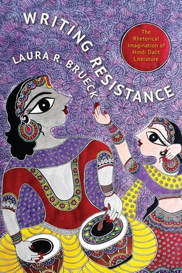 Book Writing Resistance: The Rhetorical Imagination of Hindi Dalit Literature by Laura R. Brueck
